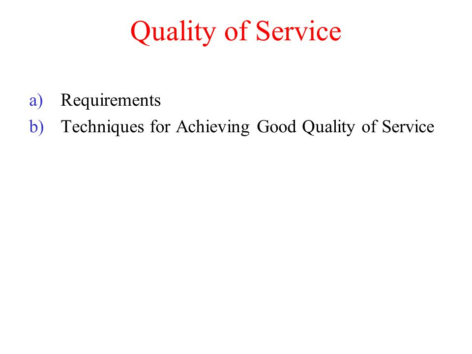 Quality of Service a)Requirements b)Techniques for Achieving Good Quality of Service