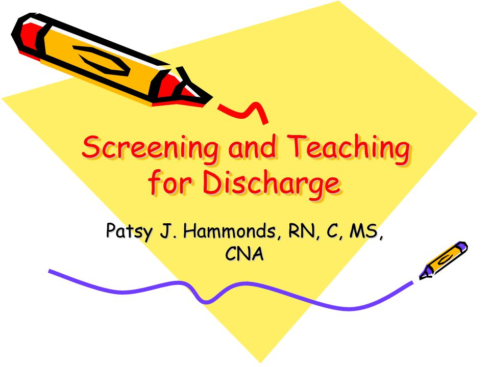 Screening and Teaching for Discharge Patsy J. Hammonds, RN, C, MS, CNA