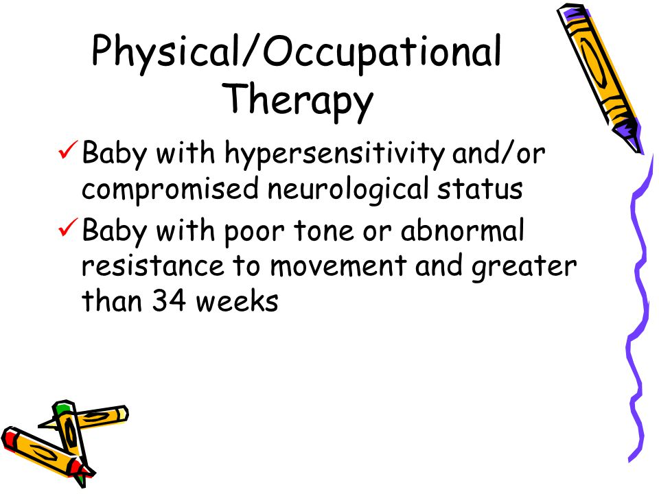 Physical/Occupational Therapy Baby with hypersensitivity and/or compromised neurological status Baby with poor tone or abnormal resistance to movement and greater than 34 weeks