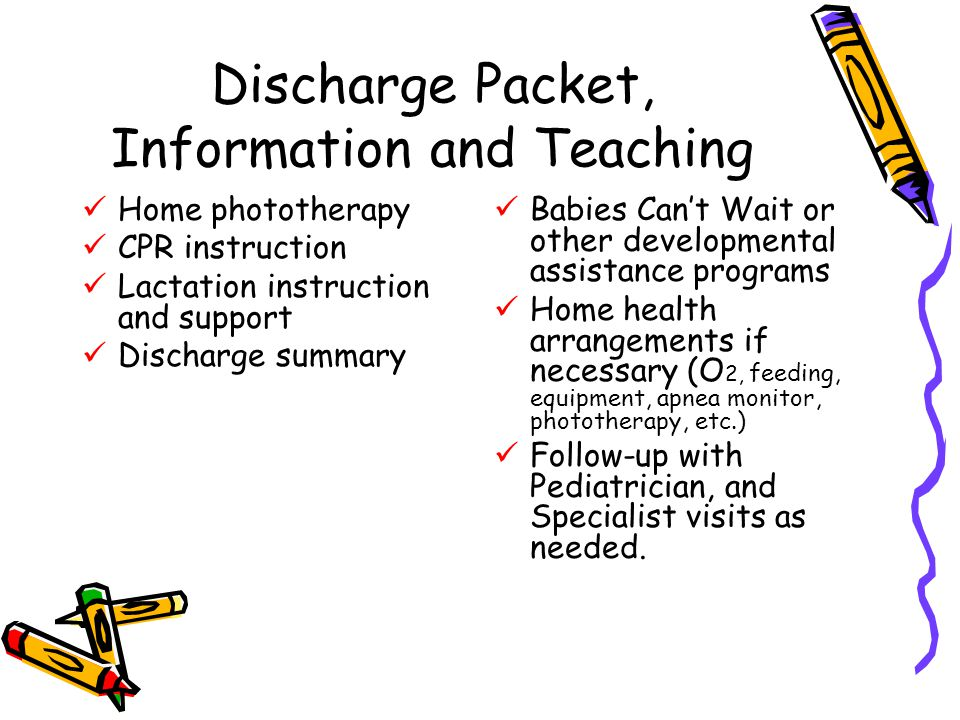 Discharge Packet, Information and Teaching Home phototherapy CPR instruction Lactation instruction and support Discharge summary Babies Can't Wait or other developmental assistance programs Home health arrangements if necessary (O 2, feeding, equipment, apnea monitor, phototherapy, etc.) Follow-up with Pediatrician, and Specialist visits as needed.