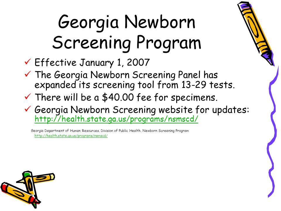 Georgia Newborn Screening Program Effective January 1, 2007 The Georgia Newborn Screening Panel has expanded its screening tool from 13-29 tests.