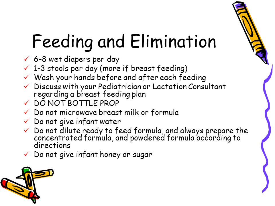 Feeding and Elimination 6-8 wet diapers per day 1-3 stools per day (more if breast feeding) Wash your hands before and after each feeding Discuss with your Pediatrician or Lactation Consultant regarding a breast feeding plan DO NOT BOTTLE PROP Do not microwave breast milk or formula Do not give infant water Do not dilute ready to feed formula, and always prepare the concentrated formula, and powdered formula according to directions Do not give infant honey or sugar