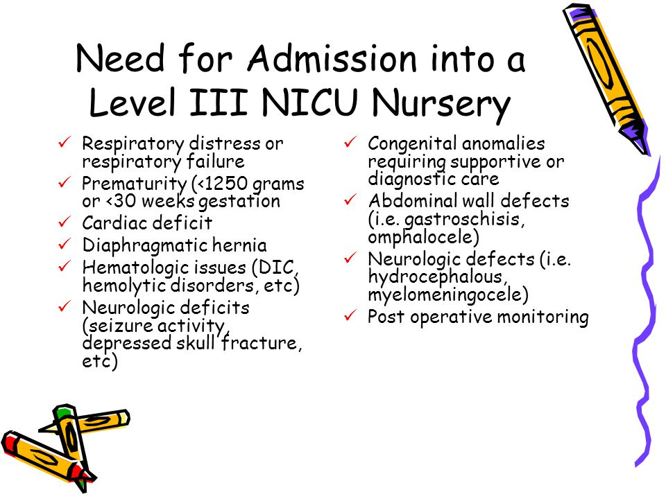 Need for Admission into a Level III NICU Nursery Respiratory distress or respiratory failure Prematurity (<1250 grams or <30 weeks gestation Cardiac deficit Diaphragmatic hernia Hematologic issues (DIC, hemolytic disorders, etc) Neurologic deficits (seizure activity, depressed skull fracture, etc) Congenital anomalies requiring supportive or diagnostic care Abdominal wall defects (i.e.