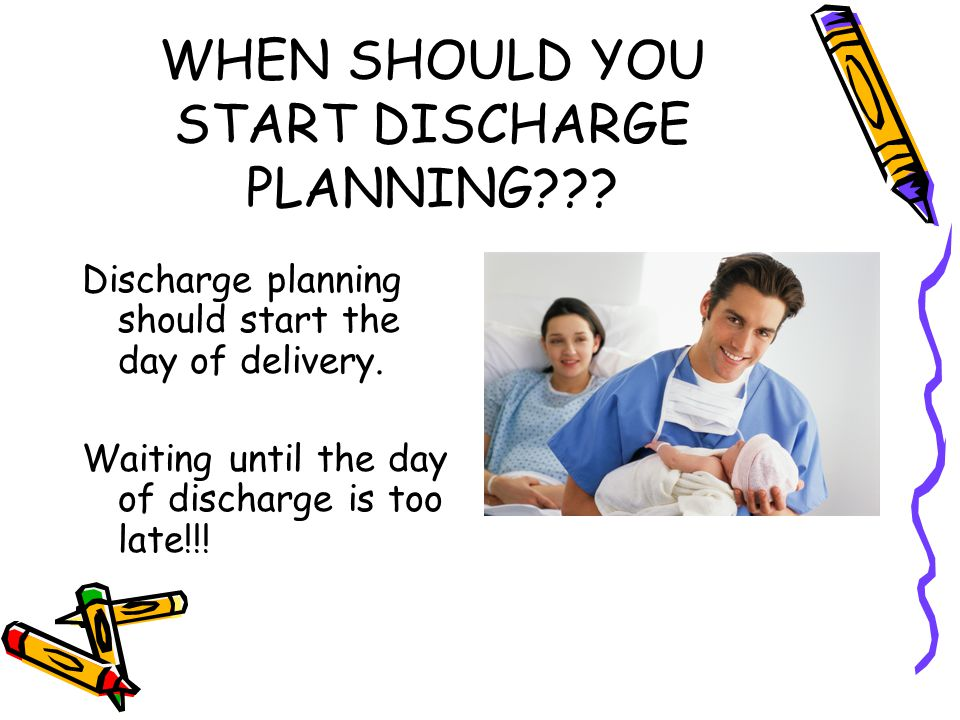 WHEN SHOULD YOU START DISCHARGE PLANNING??.Discharge planning should start the day of delivery.
