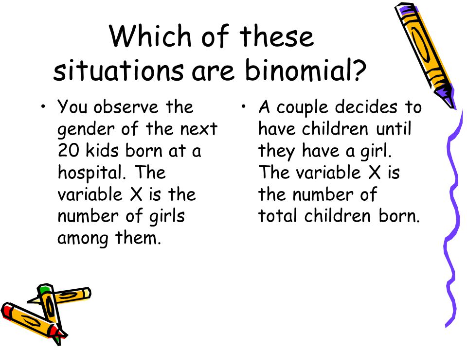 Which of these situations are binomial? You observe the gender of the next 20 kids born at a hospital. The variable X is the number of girls among the