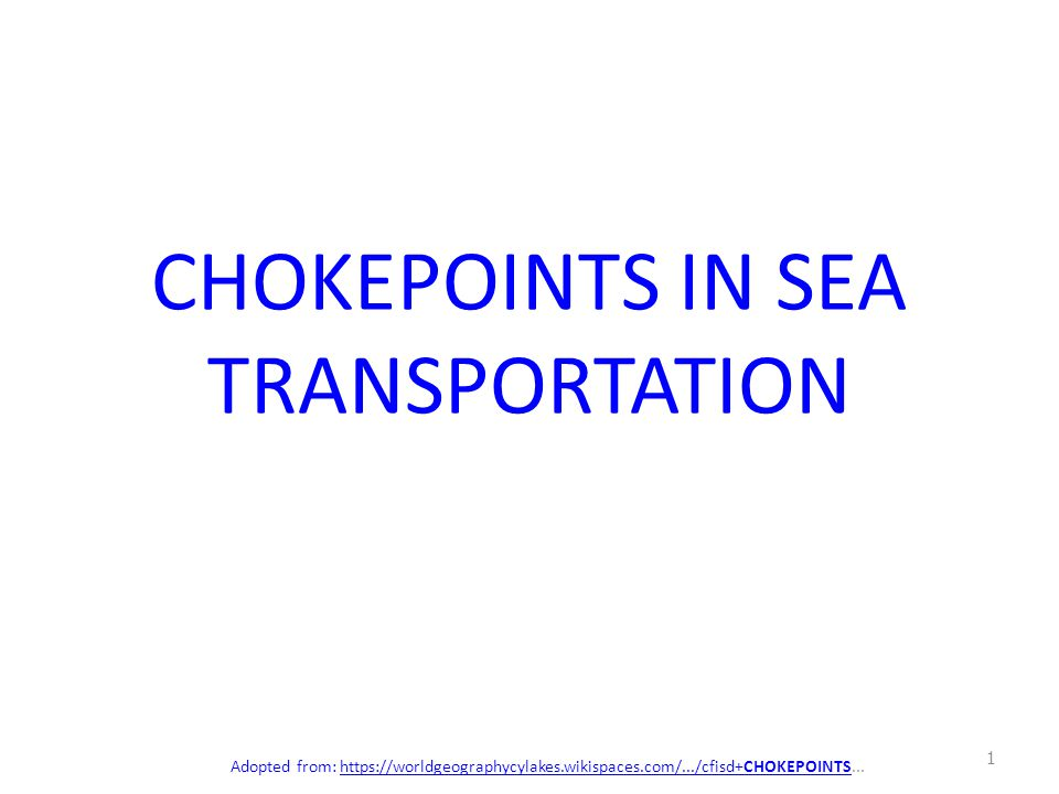 CHOKEPOINTS IN SEA TRANSPORTATION Adopted from: https://worldgeographycylakes.wikispaces.com/.../cfisd+CHOKEPOINTS...https://worldgeographycylakes.wik