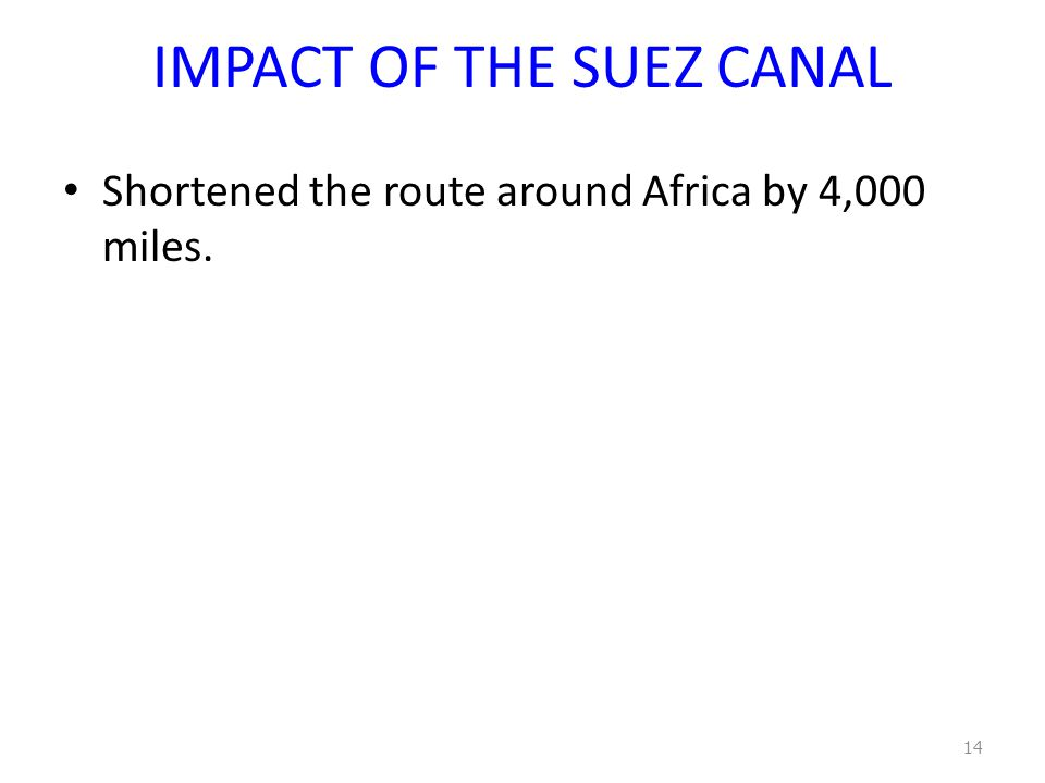 IMPACT OF THE SUEZ CANAL Shortened the route around Africa by 4,000 miles. 14