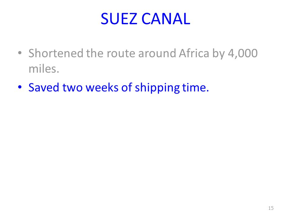 SUEZ CANAL Shortened the route around Africa by 4,000 miles. Saved two weeks of shipping time. 15