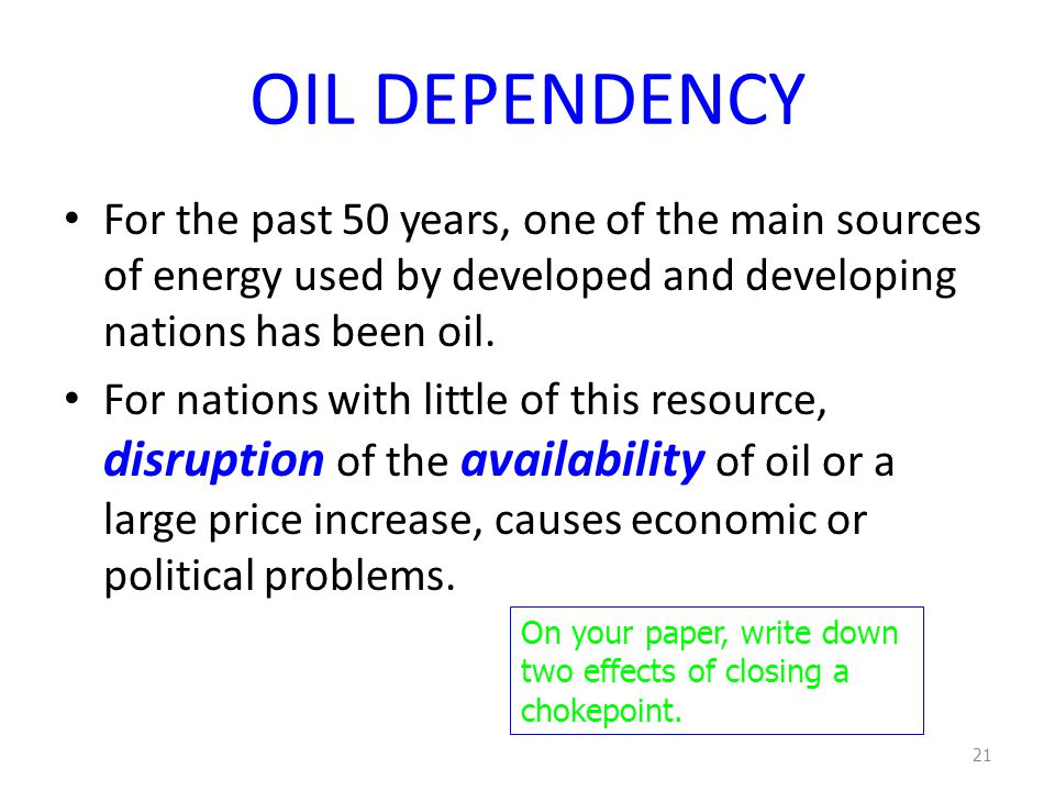 OIL DEPENDENCY For the past 50 years, one of the main sources of energy used by developed and developing nations has been oil. For nations with little