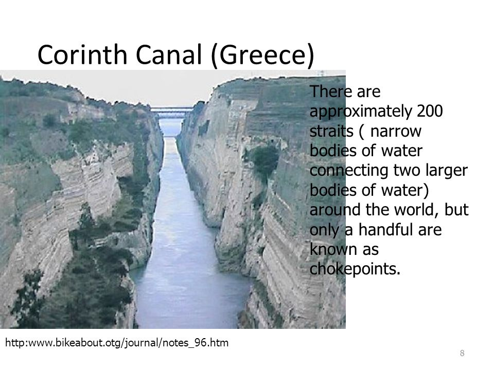 Corinth Canal (Greece) 8 There are approximately 200 straits ( narrow bodies of water connecting two larger bodies of water) around the world, but onl