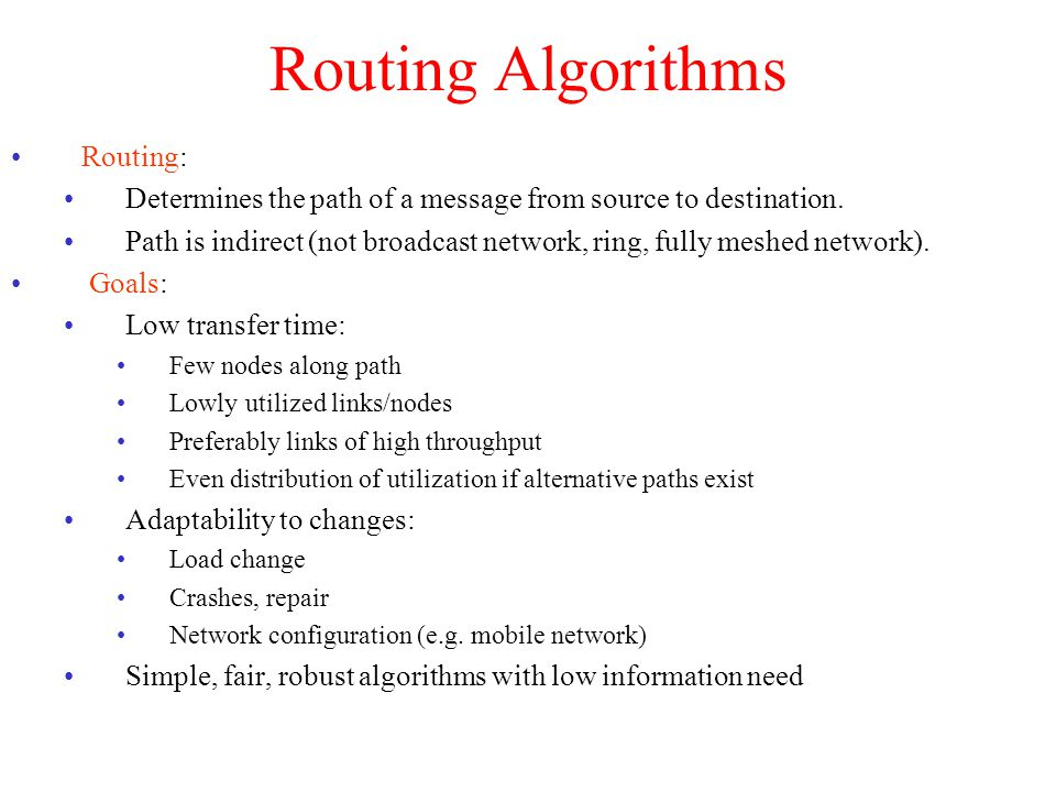 Characteristics: Exchanged Information: About nodes, links, transfer time, throughput, optimal routes, … Cost function for optimality: Dependent on nodes, links, waiting time, … Non-adaptive(or static) algorithm: Does not consider changes of load/availability Adaptive (or dynamic) algorithm : Considers changes of load/availability Centralized algorithm: Some node(s) run(s) the algorithm Decentralized algorithm: Isolated/collective (distributed) Restart of algorithm: Periodically/event-driven Routing Algorithms