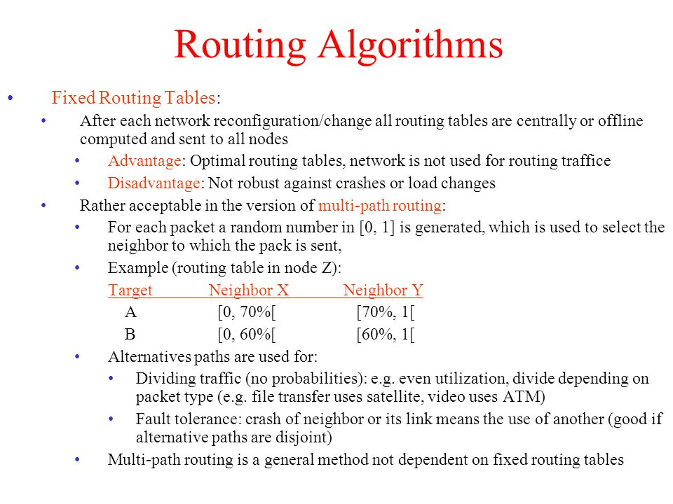 Routing Algorithms Flooding : Simple non-adaptive, isolated, non-informed algorithm Each router forwards each packet to all its neighbors (except source neighbor) To avoid packets circulating forever: A hop counter is initialized by the sender to the maximum path length (in hops) and is decremented in each router.