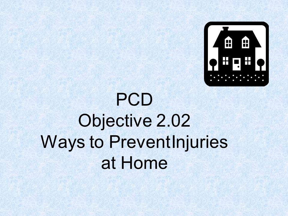 PCD Objective 2.02 Ways to Prevent Injuries at Home