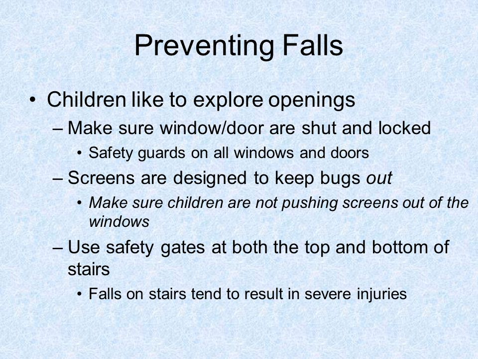 Preventing Falls Children like to explore openings –Make sure window/door are shut and locked Safety guards on all windows and doors –Screens are designed to keep bugs out Make sure children are not pushing screens out of the windows –Use safety gates at both the top and bottom of stairs Falls on stairs tend to result in severe injuries
