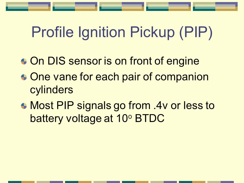 Profile Ignition Pickup (PIP) On DIS sensor is on front of engine One vane for each pair of companion cylinders Most PIP signals go from.4v or less to