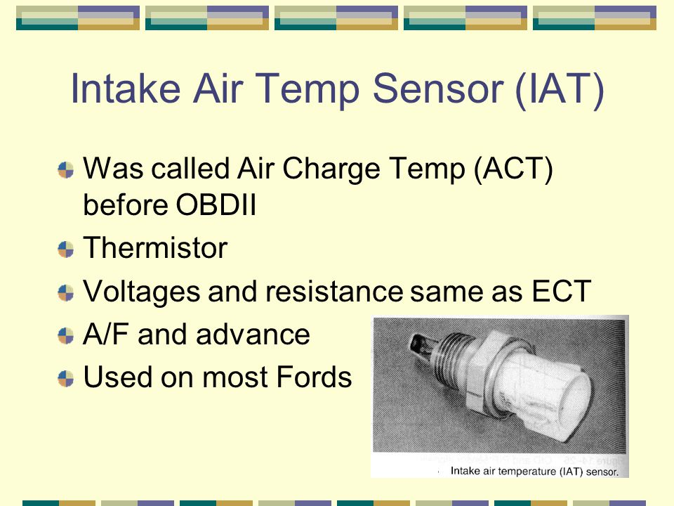 Intake Air Temp Sensor (IAT) Was called Air Charge Temp (ACT) before OBDII Thermistor Voltages and resistance same as ECT A/F and advance Used on most