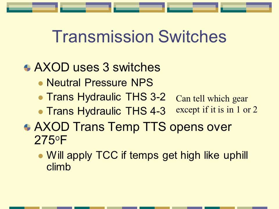 Transmission Switches AXOD uses 3 switches Neutral Pressure NPS Trans Hydraulic THS 3-2 Trans Hydraulic THS 4-3 AXOD Trans Temp TTS opens over 275 o F