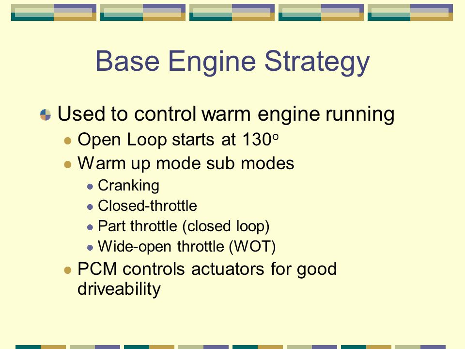 Base Engine Strategy Used to control warm engine running Open Loop starts at 130 o Warm up mode sub modes Cranking Closed-throttle Part throttle (clos
