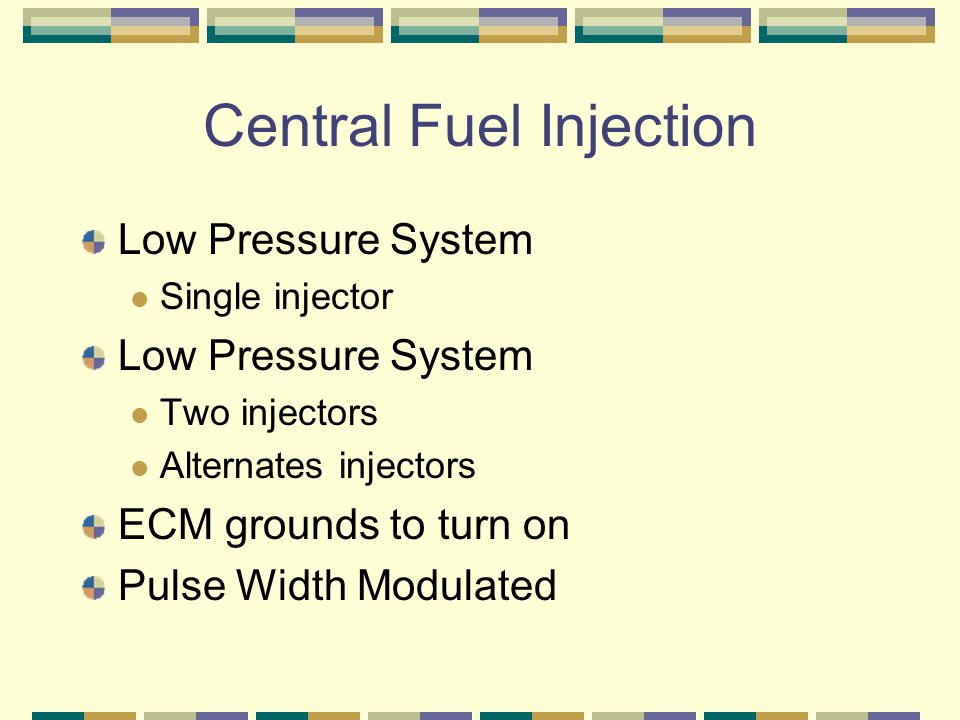 Central Fuel Injection Low Pressure System Single injector Low Pressure System Two injectors Alternates injectors ECM grounds to turn on Pulse Width M