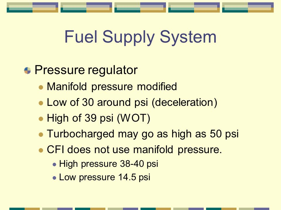 Fuel Supply System Pressure regulator Manifold pressure modified Low of 30 around psi (deceleration) High of 39 psi (WOT) Turbocharged may go as high