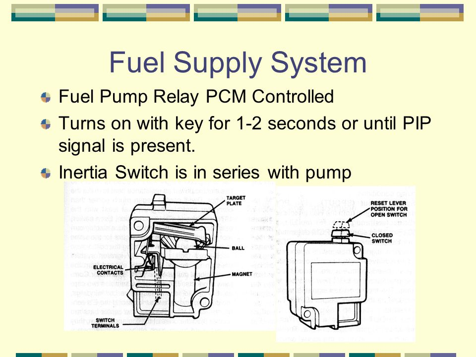 Fuel Supply System Fuel Pump Relay PCM Controlled Turns on with key for 1-2 seconds or until PIP signal is present. Inertia Switch is in series with p