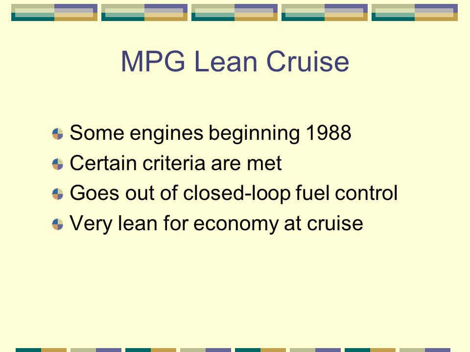 MPG Lean Cruise Some engines beginning 1988 Certain criteria are met Goes out of closed-loop fuel control Very lean for economy at cruise