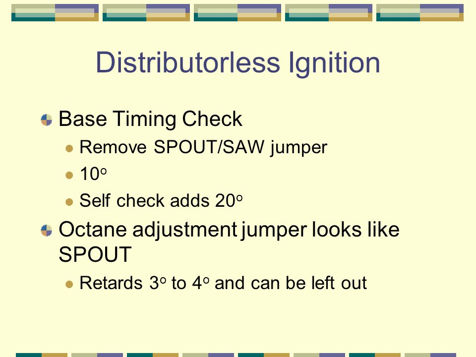 Distributorless Ignition Base Timing Check Remove SPOUT/SAW jumper 10 o Self check adds 20 o Octane adjustment jumper looks like SPOUT Retards 3 o to