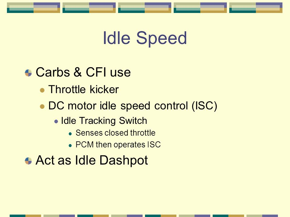 Idle Speed Carbs & CFI use Throttle kicker DC motor idle speed control (ISC) Idle Tracking Switch Senses closed throttle PCM then operates ISC Act as