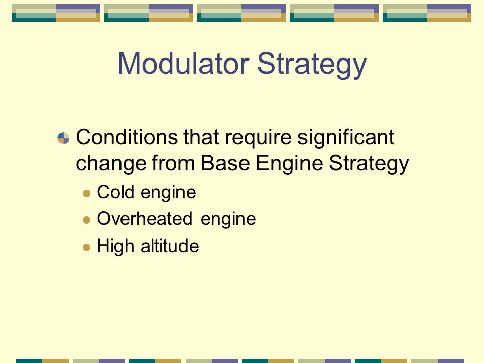 Modulator Strategy Conditions that require significant change from Base Engine Strategy Cold engine Overheated engine High altitude