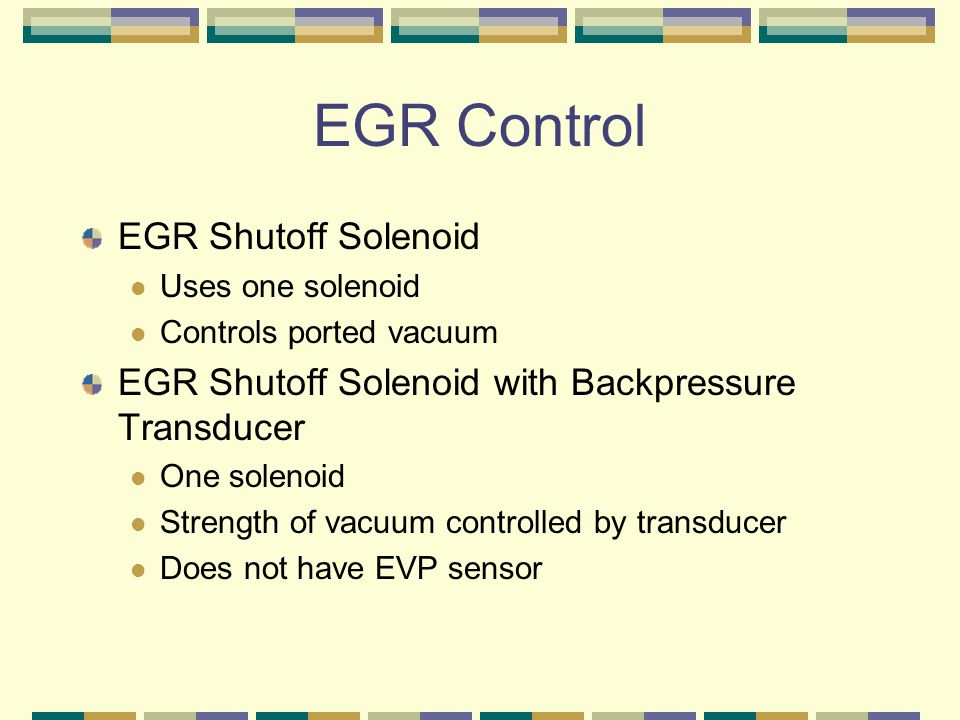 EGR Control EGR Shutoff Solenoid Uses one solenoid Controls ported vacuum EGR Shutoff Solenoid with Backpressure Transducer One solenoid Strength of v