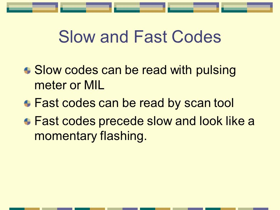Slow and Fast Codes Slow codes can be read with pulsing meter or MIL Fast codes can be read by scan tool Fast codes precede slow and look like a momen