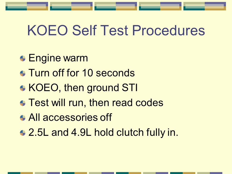 KOEO Self Test Procedures Engine warm Turn off for 10 seconds KOEO, then ground STI Test will run, then read codes All accessories off 2.5L and 4.9L h