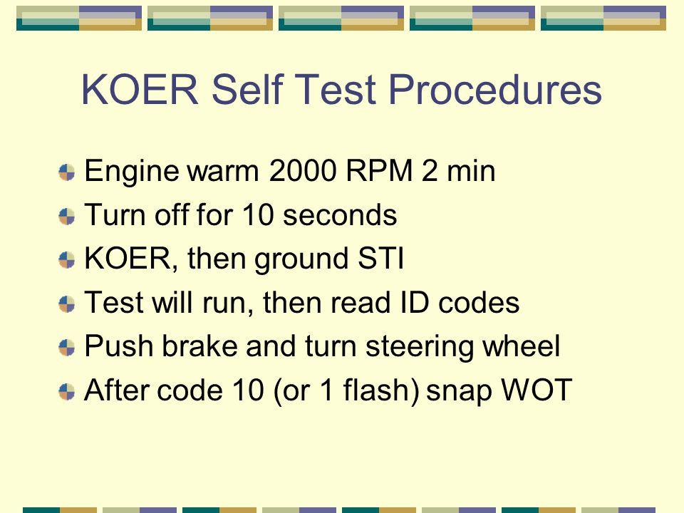 KOER Self Test Procedures Engine warm 2000 RPM 2 min Turn off for 10 seconds KOER, then ground STI Test will run, then read ID codes Push brake and tu