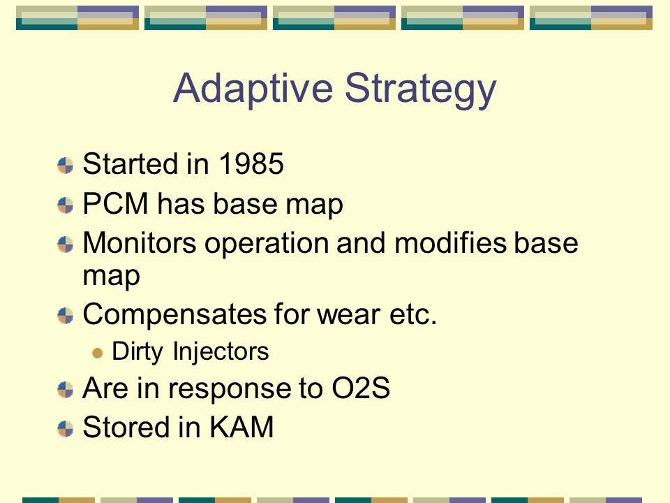 Adaptive Strategy Started in 1985 PCM has base map Monitors operation and modifies base map Compensates for wear etc. Dirty Injectors Are in response