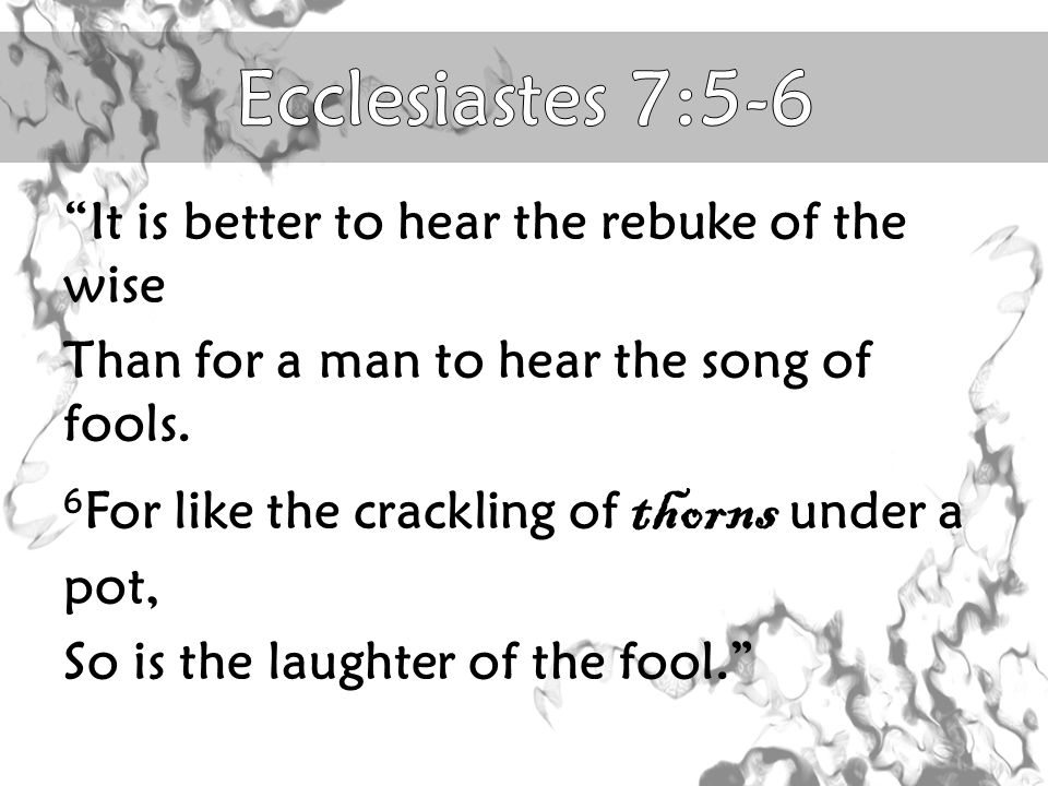 It is better to hear the rebuke of the wise Than for a man to hear the song of fools.