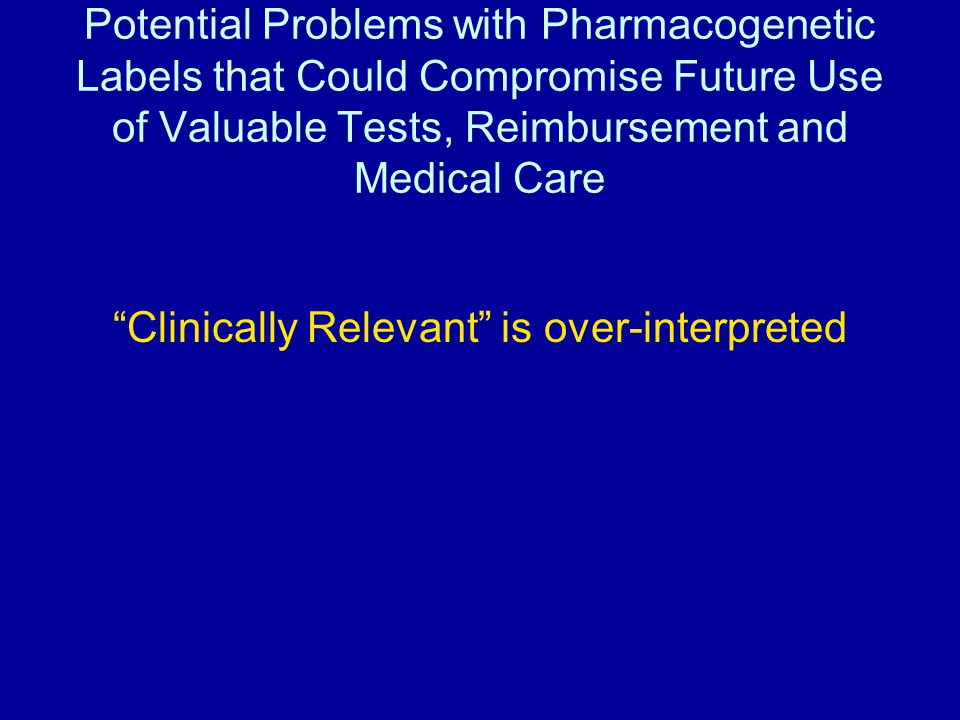 Potential Problems with Pharmacogenetic Labels that Could Compromise Future Use of Valuable Tests, Reimbursement and Medical Care Clinically Relevant is over-interpreted