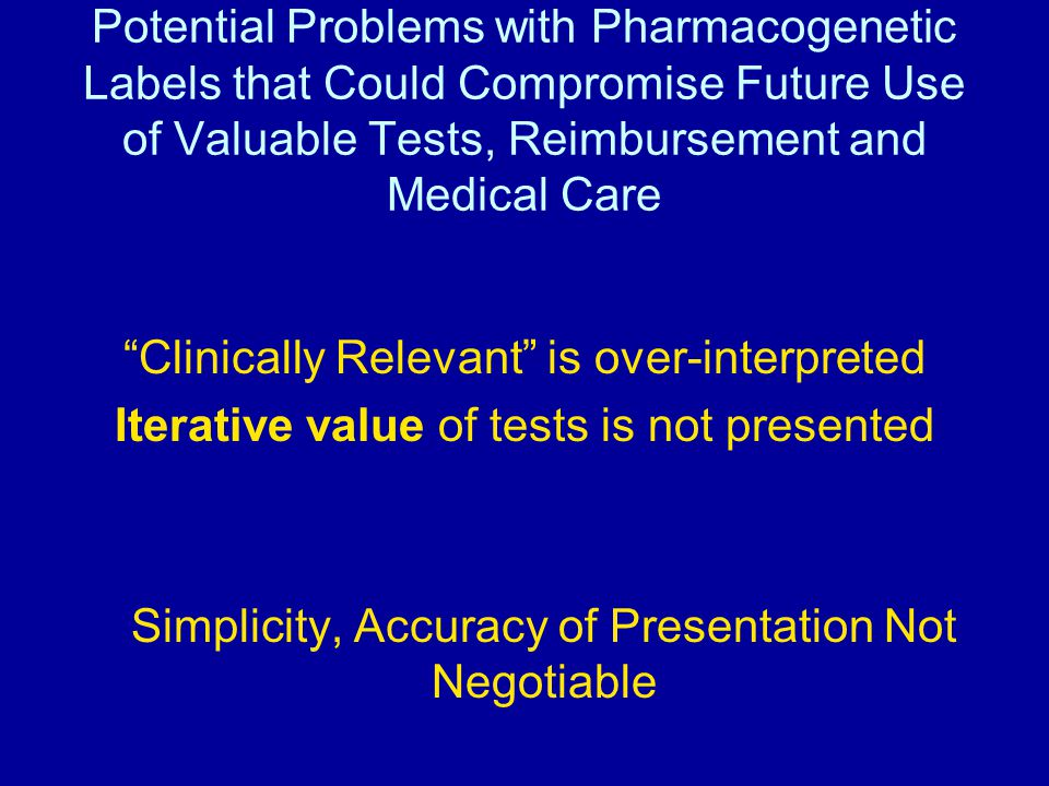 Potential Problems with Pharmacogenetic Labels that Could Compromise Future Use of Valuable Tests, Reimbursement and Medical Care Clinically Relevant is over-interpreted Iterative value of tests is not presented Simplicity, Accuracy of Presentation Not Negotiable