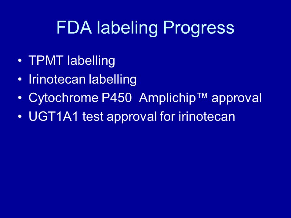 FDA labeling Progress TPMT labelling Irinotecan labelling Cytochrome P450 Amplichip™ approval UGT1A1 test approval for irinotecan