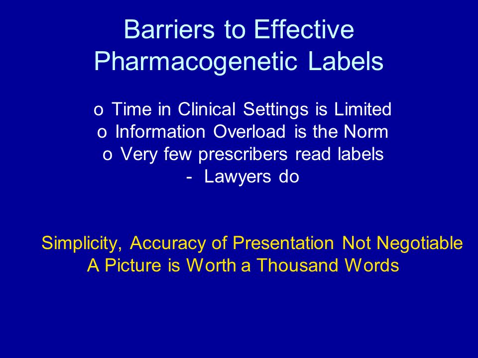 Barriers to Effective Pharmacogenetic Labels oTime in Clinical Settings is Limited oInformation Overload is the Norm oVery few prescribers read labels -Lawyers do Simplicity, Accuracy of Presentation Not Negotiable A Picture is Worth a Thousand Words