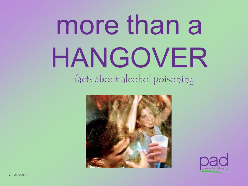 © PAD 2013 more than a HANGOVER facts about alcohol poisoning