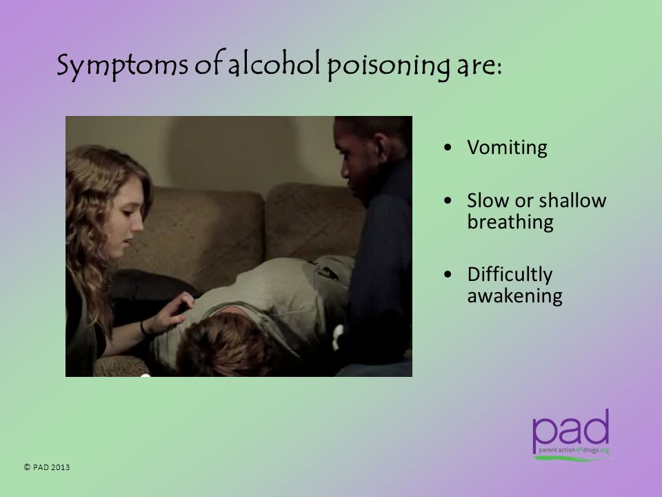© PAD 2013 Symptoms of alcohol poisoning are: Vomiting Slow or shallow breathing Difficultly awakening