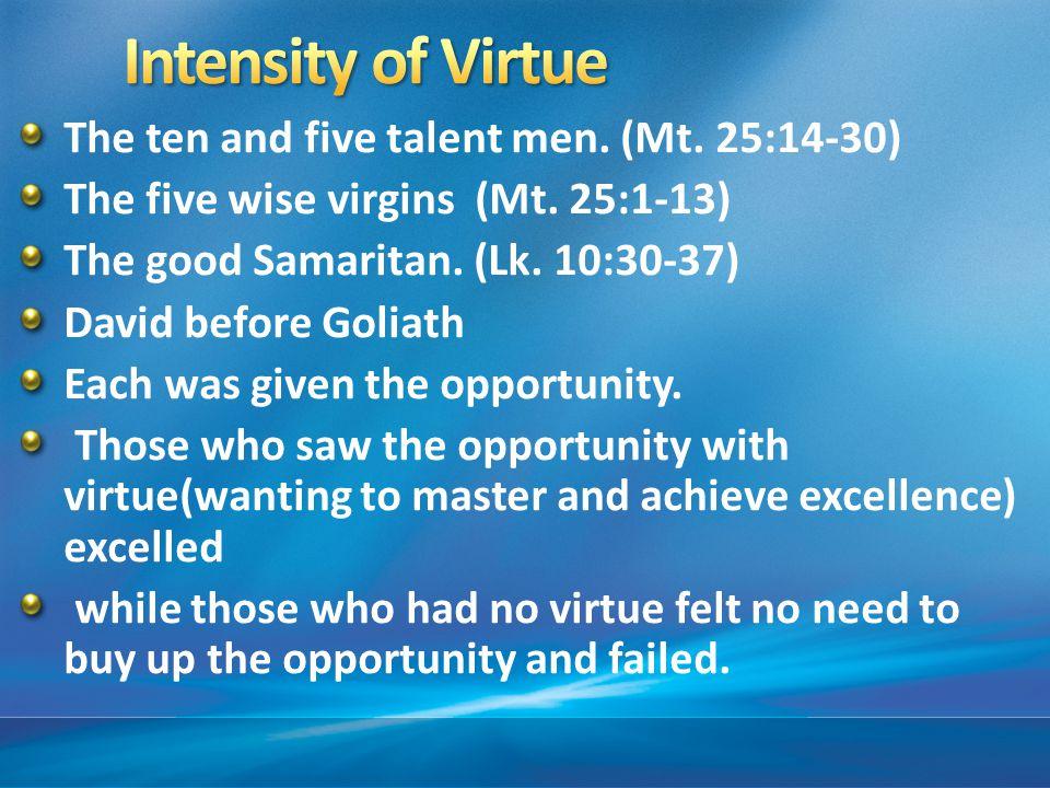 The ten and five talent men. (Mt. 25:14-30) The five wise virgins (Mt.