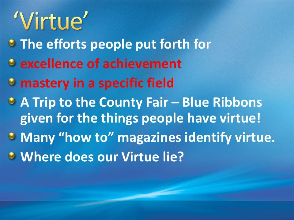 The efforts people put forth for excellence of achievement mastery in a specific field A Trip to the County Fair – Blue Ribbons given for the things people have virtue.