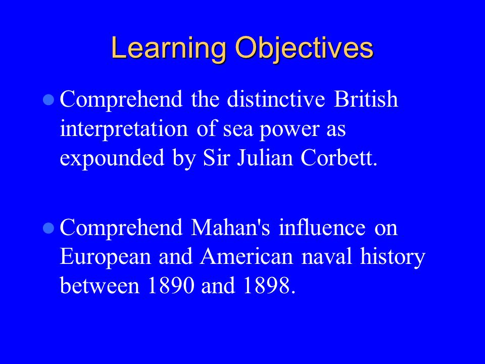 Learning Objectives Comprehend the distinctive British interpretation of sea power as expounded by Sir Julian Corbett.