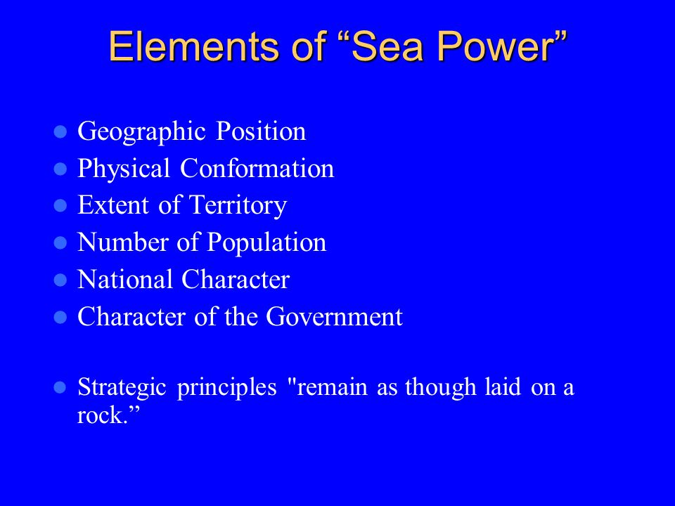Elements of Sea Power Geographic Position Physical Conformation Extent of Territory Number of Population National Character Character of the Government Strategic principles remain as though laid on a rock.