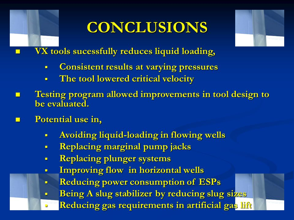 CONCLUSIONS VX tools sucessfully reduces liquid loading, VX tools sucessfully reduces liquid loading,  Consistent results at varying pressures  The tool lowered critical velocity Testing program allowed improvements in tool design to be evaluated.