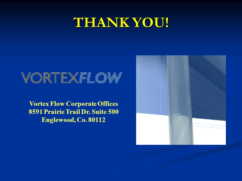 THANK YOU! Vortex Flow Corporate Offices 8591 Prairie Trail Dr. Suite 500 Englewood, Co. 80112