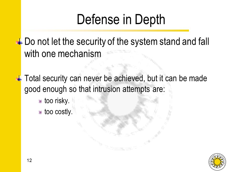 Defense in Depth Do not let the security of the system stand and fall with one mechanism Total security can never be achieved, but it can be made good enough so that intrusion attempts are: too risky.