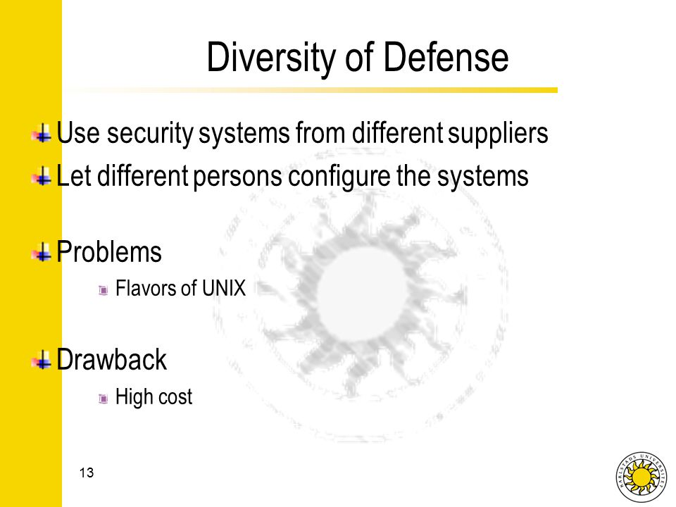 Diversity of Defense Use security systems from different suppliers Let different persons configure the systems Problems Flavors of UNIX Drawback High cost 13