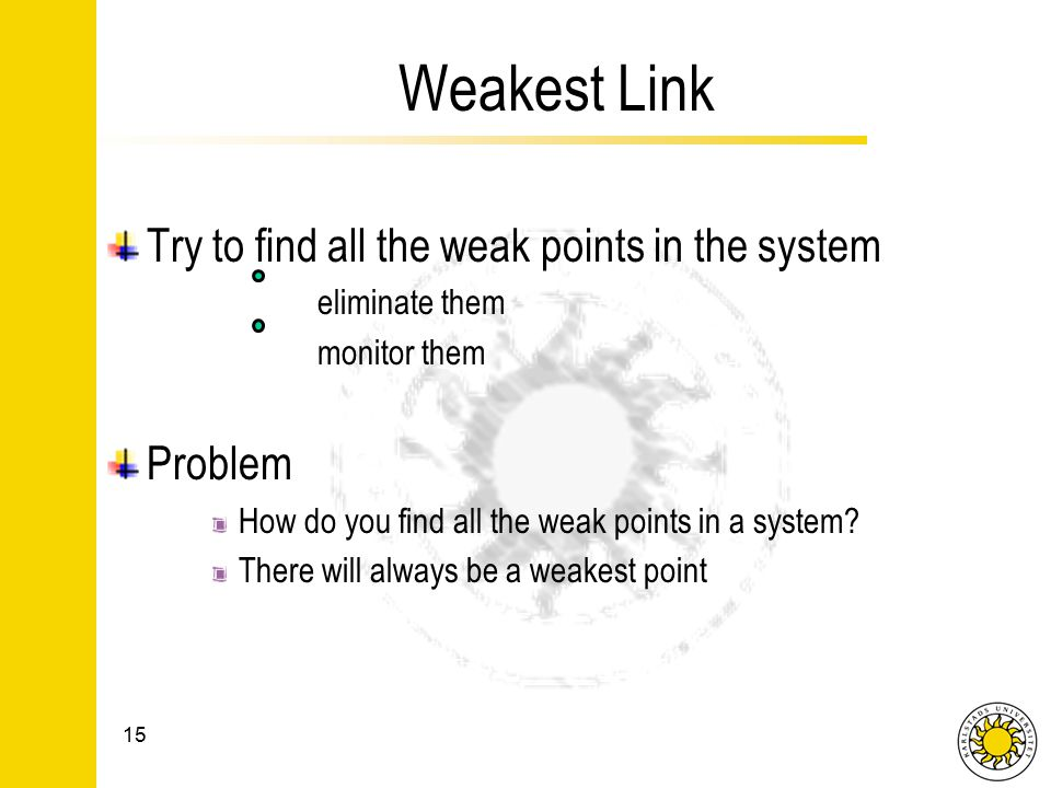 Weakest Link Try to find all the weak points in the system eliminate them monitor them Problem How do you find all the weak points in a system.
